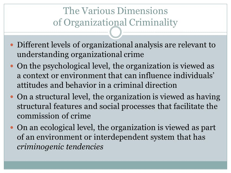 The Various Dimensions of Organizational Criminality Different levels of organizational analysis are relevant to understanding organizational crime On the psychological level, the organization is viewed as a context or environment that can influence individuals' attitudes and behavior in a criminal direction On a structural level, the organization is viewed as having structural features and social processes that facilitate the commission of crime On an ecological level, the organization is viewed as part of an environment or interdependent system that has criminogenic tendencies