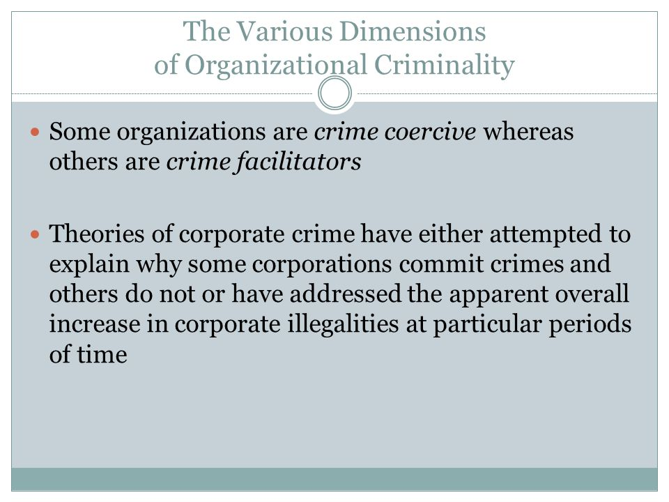 The Various Dimensions of Organizational Criminality Some organizations are crime coercive whereas others are crime facilitators Theories of corporate crime have either attempted to explain why some corporations commit crimes and others do not or have addressed the apparent overall increase in corporate illegalities at particular periods of time