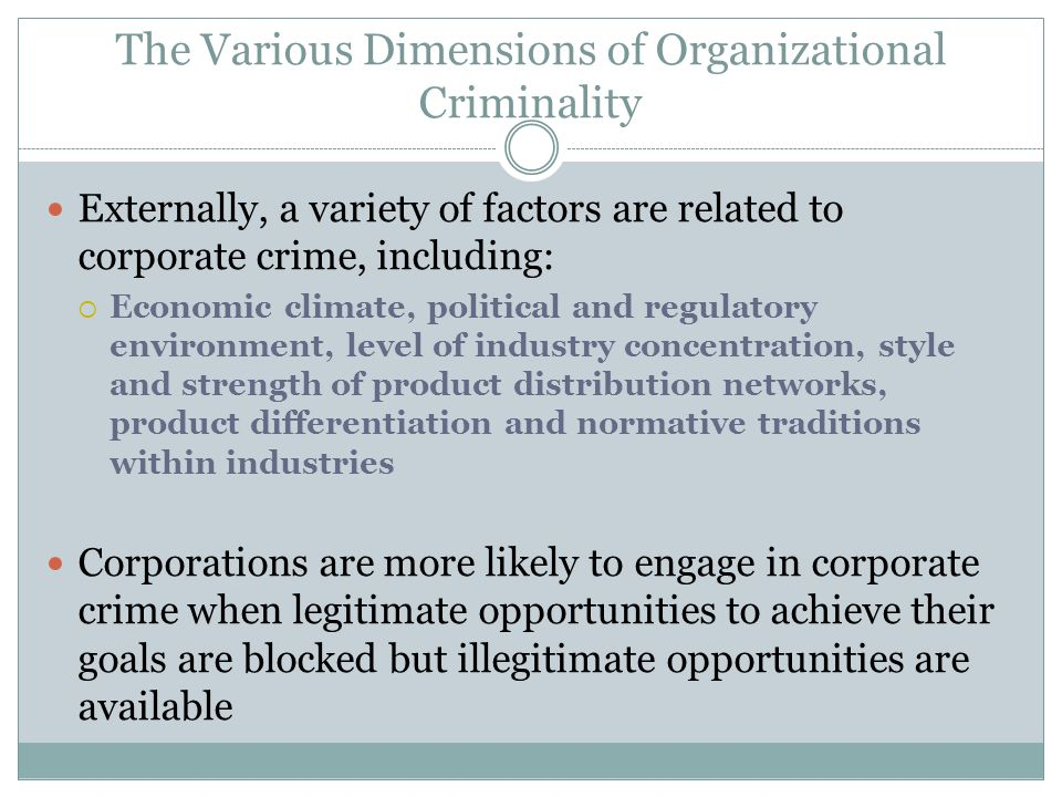 The Various Dimensions of Organizational Criminality Externally, a variety of factors are related to corporate crime, including:  Economic climate, political and regulatory environment, level of industry concentration, style and strength of product distribution networks, product differentiation and normative traditions within industries Corporations are more likely to engage in corporate crime when legitimate opportunities to achieve their goals are blocked but illegitimate opportunities are available