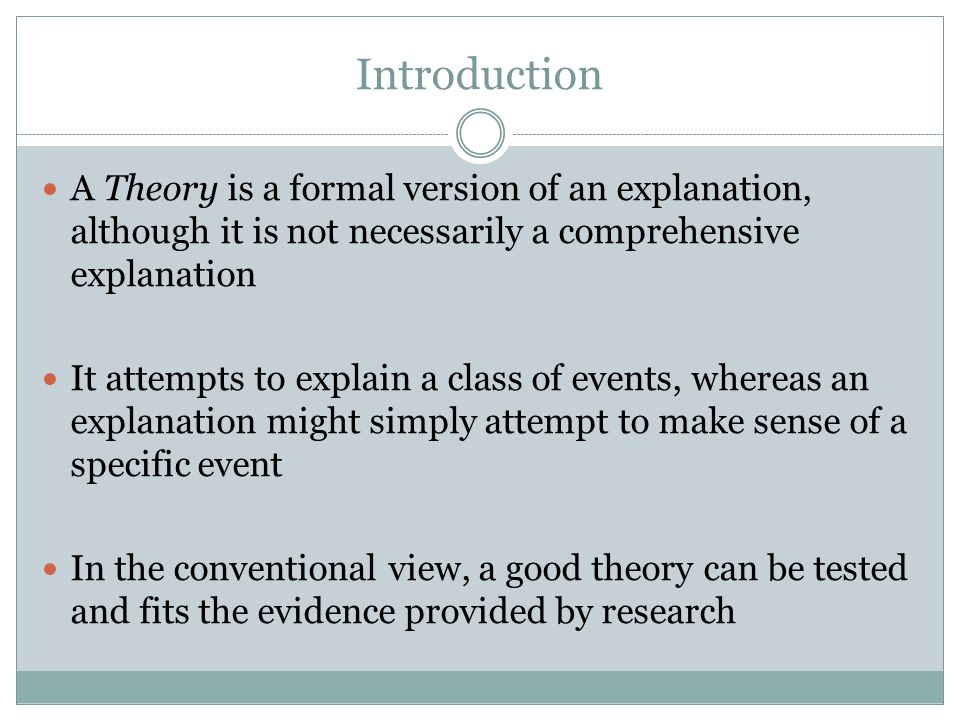 Introduction A Theory is a formal version of an explanation, although it is not necessarily a comprehensive explanation It attempts to explain a class