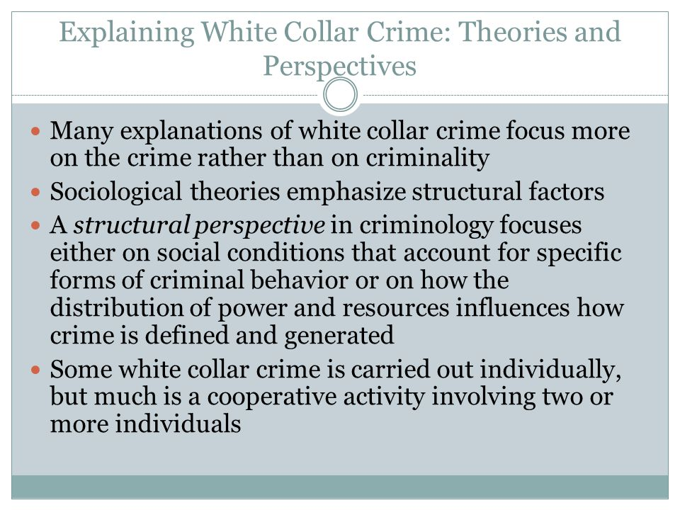 Explaining White Collar Crime: Theories and Perspectives Many explanations of white collar crime focus more on the crime rather than on criminality So