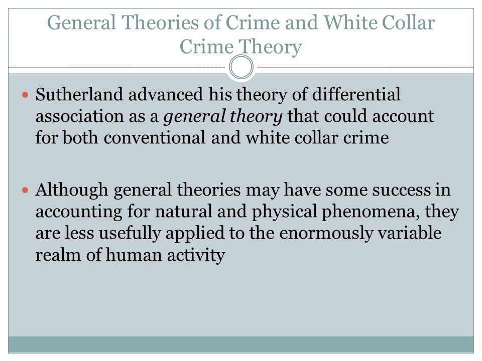 General Theories of Crime and White Collar Crime Theory Sutherland advanced his theory of differential association as a general theory that could acco