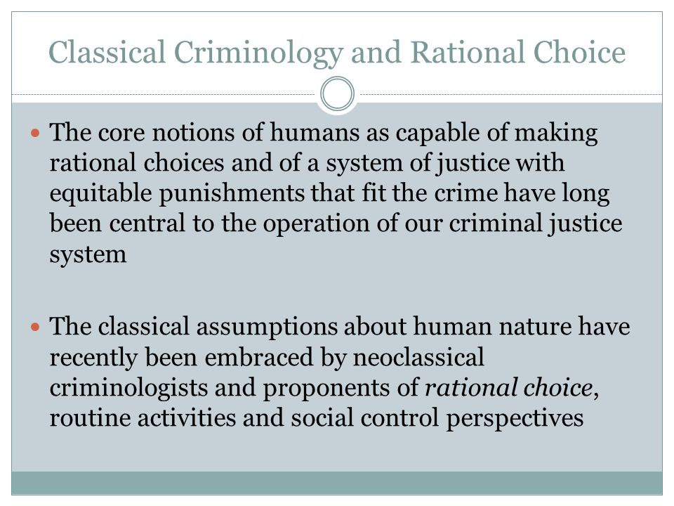 Classical Criminology and Rational Choice The core notions of humans as capable of making rational choices and of a system of justice with equitable punishments that fit the crime have long been central to the operation of our criminal justice system The classical assumptions about human nature have recently been embraced by neoclassical criminologists and proponents of rational choice, routine activities and social control perspectives