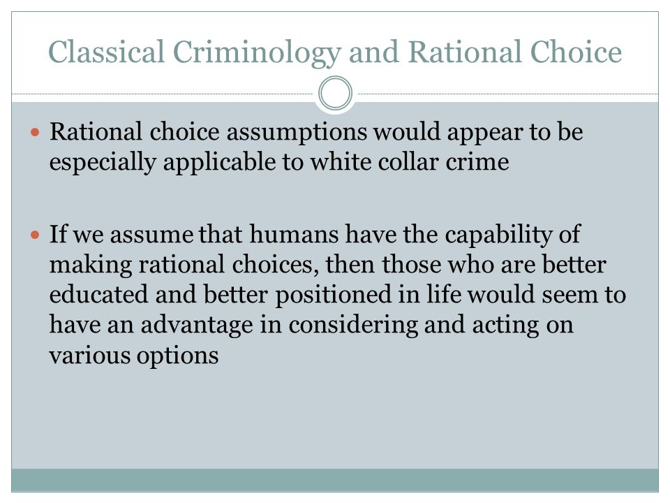 Classical Criminology and Rational Choice Rational choice assumptions would appear to be especially applicable to white collar crime If we assume that humans have the capability of making rational choices, then those who are better educated and better positioned in life would seem to have an advantage in considering and acting on various options