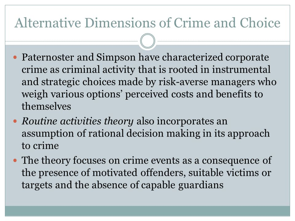 Alternative Dimensions of Crime and Choice Paternoster and Simpson have characterized corporate crime as criminal activity that is rooted in instrumental and strategic choices made by risk-averse managers who weigh various options' perceived costs and benefits to themselves Routine activities theory also incorporates an assumption of rational decision making in its approach to crime The theory focuses on crime events as a consequence of the presence of motivated offenders, suitable victims or targets and the absence of capable guardians