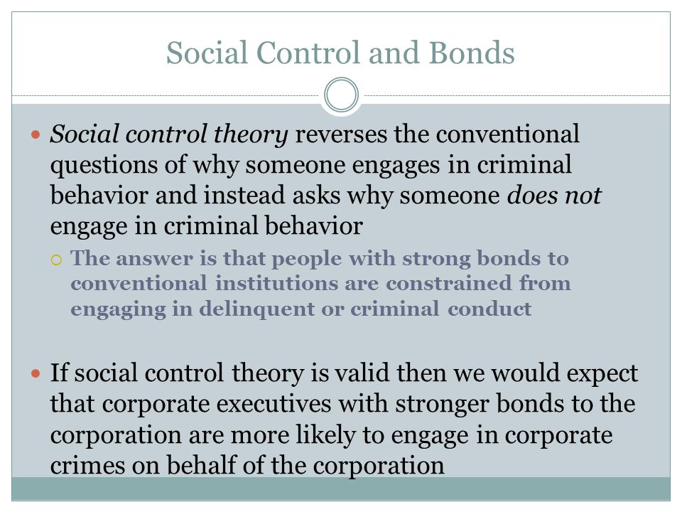 Social Control and Bonds Social control theory reverses the conventional questions of why someone engages in criminal behavior and instead asks why so