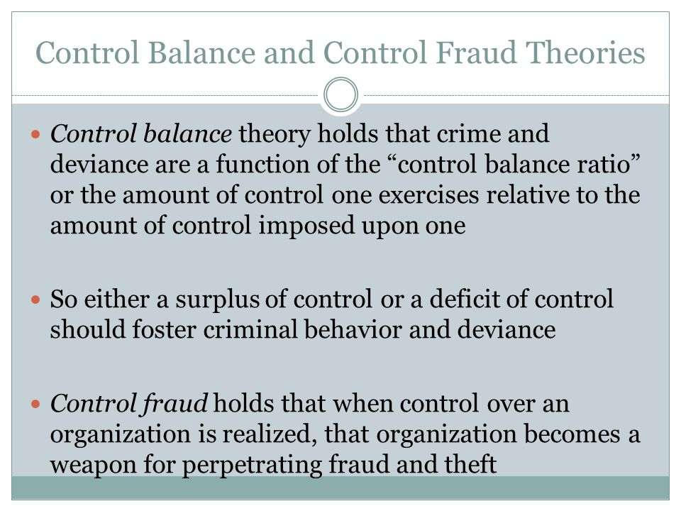 "Control Balance and Control Fraud Theories Control balance theory holds that crime and deviance are a function of the ""control balance ratio"" or the a"