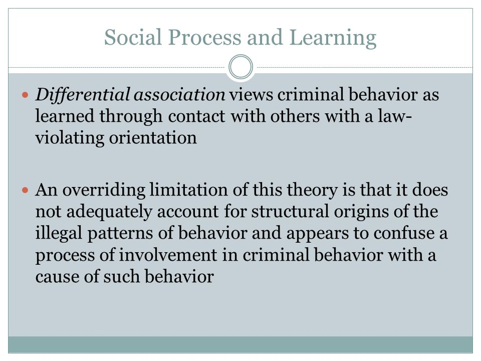 Social Process and Learning Differential association views criminal behavior as learned through contact with others with a law- violating orientation An overriding limitation of this theory is that it does not adequately account for structural origins of the illegal patterns of behavior and appears to confuse a process of involvement in criminal behavior with a cause of such behavior