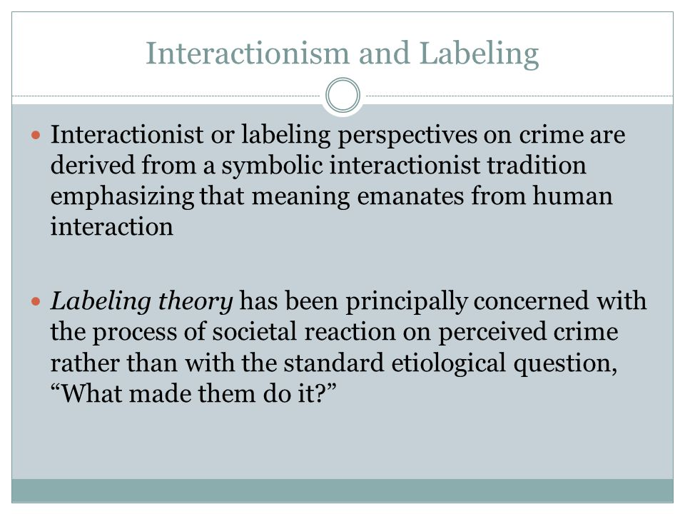 Interactionism and Labeling Interactionist or labeling perspectives on crime are derived from a symbolic interactionist tradition emphasizing that meaning emanates from human interaction Labeling theory has been principally concerned with the process of societal reaction on perceived crime rather than with the standard etiological question, What made them do it?