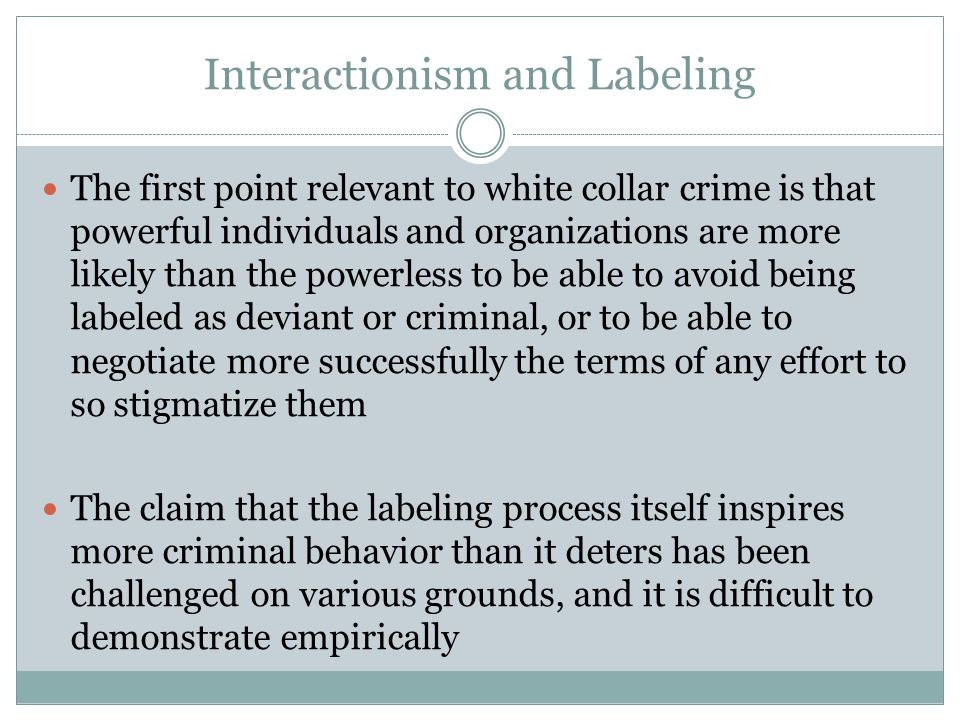 Interactionism and Labeling The first point relevant to white collar crime is that powerful individuals and organizations are more likely than the powerless to be able to avoid being labeled as deviant or criminal, or to be able to negotiate more successfully the terms of any effort to so stigmatize them The claim that the labeling process itself inspires more criminal behavior than it deters has been challenged on various grounds, and it is difficult to demonstrate empirically