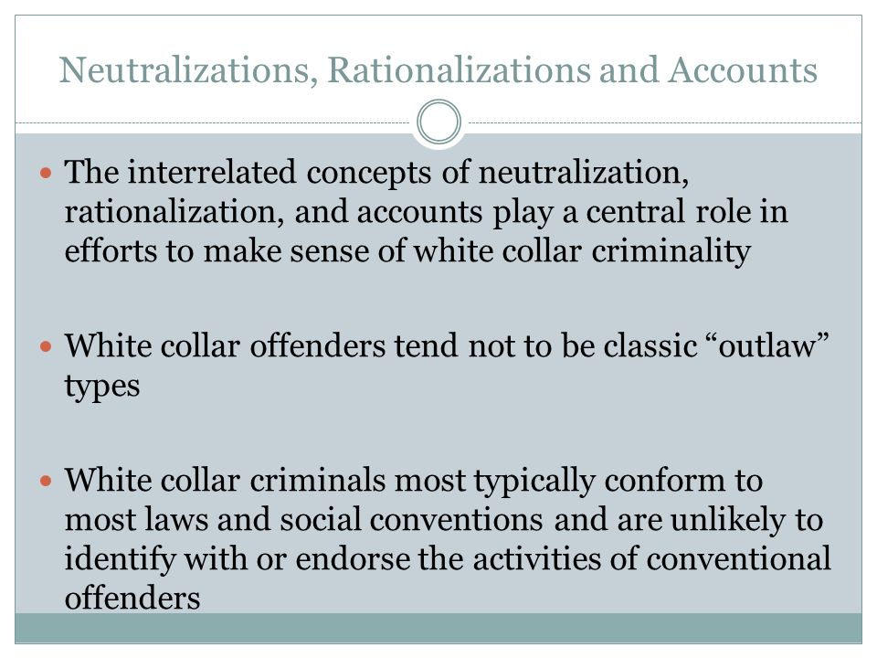 Neutralizations, Rationalizations and Accounts The interrelated concepts of neutralization, rationalization, and accounts play a central role in efforts to make sense of white collar criminality White collar offenders tend not to be classic outlaw types White collar criminals most typically conform to most laws and social conventions and are unlikely to identify with or endorse the activities of conventional offenders