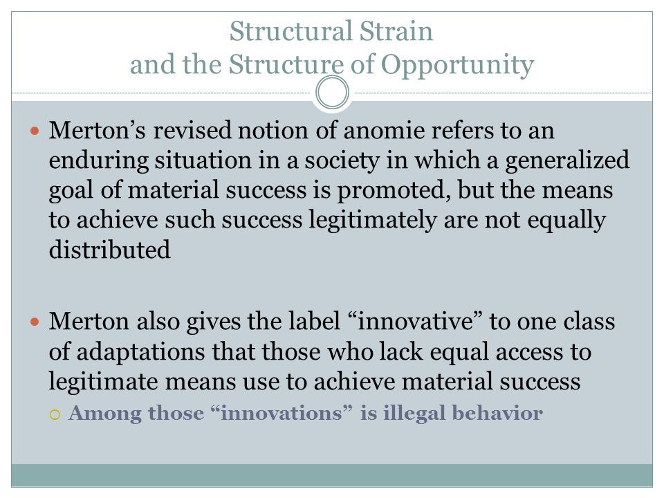 Structural Strain and the Structure of Opportunity Merton's revised notion of anomie refers to an enduring situation in a society in which a generalized goal of material success is promoted, but the means to achieve such success legitimately are not equally distributed Merton also gives the label innovative to one class of adaptations that those who lack equal access to legitimate means use to achieve material success  Among those innovations is illegal behavior
