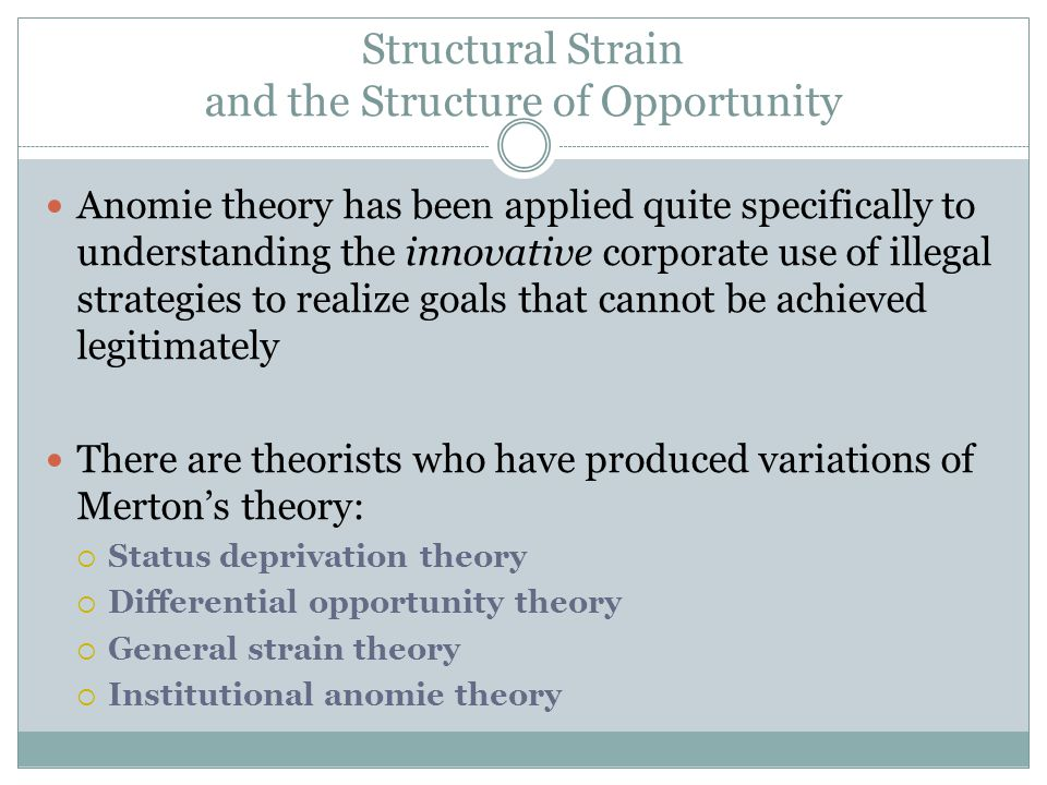 Structural Strain and the Structure of Opportunity Anomie theory has been applied quite specifically to understanding the innovative corporate use of illegal strategies to realize goals that cannot be achieved legitimately There are theorists who have produced variations of Merton's theory:  Status deprivation theory  Differential opportunity theory  General strain theory  Institutional anomie theory