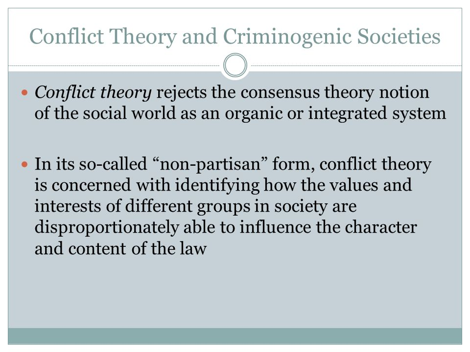 Conflict Theory and Criminogenic Societies Conflict theory rejects the consensus theory notion of the social world as an organic or integrated system In its so-called non-partisan form, conflict theory is concerned with identifying how the values and interests of different groups in society are disproportionately able to influence the character and content of the law