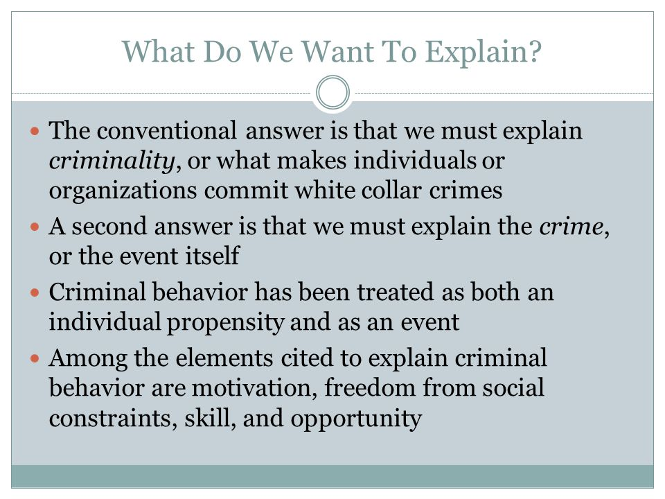 What Do We Want To Explain? The conventional answer is that we must explain criminality, or what makes individuals or organizations commit white colla