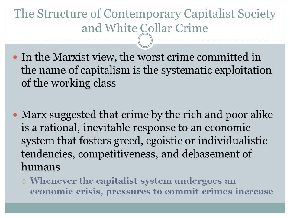 The Structure of Contemporary Capitalist Society and White Collar Crime In the Marxist view, the worst crime committed in the name of capitalism is the systematic exploitation of the working class Marx suggested that crime by the rich and poor alike is a rational, inevitable response to an economic system that fosters greed, egoistic or individualistic tendencies, competitiveness, and debasement of humans  Whenever the capitalist system undergoes an economic crisis, pressures to commit crimes increase