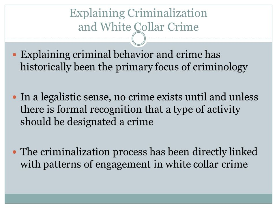 Explaining Criminalization and White Collar Crime Explaining criminal behavior and crime has historically been the primary focus of criminology In a l