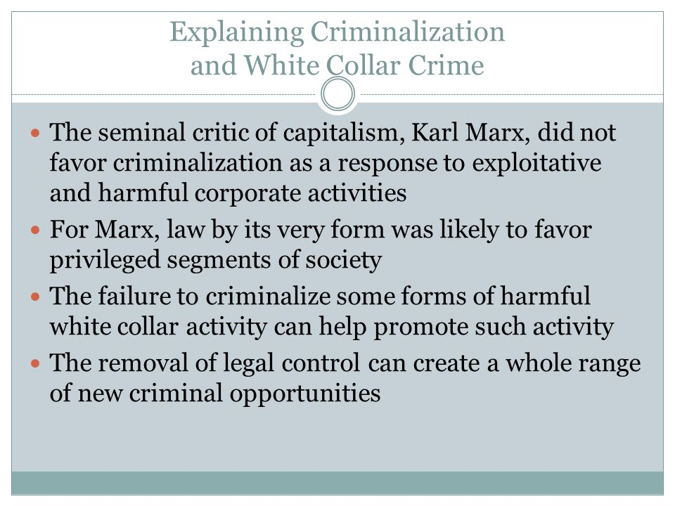 Explaining Criminalization and White Collar Crime The seminal critic of capitalism, Karl Marx, did not favor criminalization as a response to exploitative and harmful corporate activities For Marx, law by its very form was likely to favor privileged segments of society The failure to criminalize some forms of harmful white collar activity can help promote such activity The removal of legal control can create a whole range of new criminal opportunities