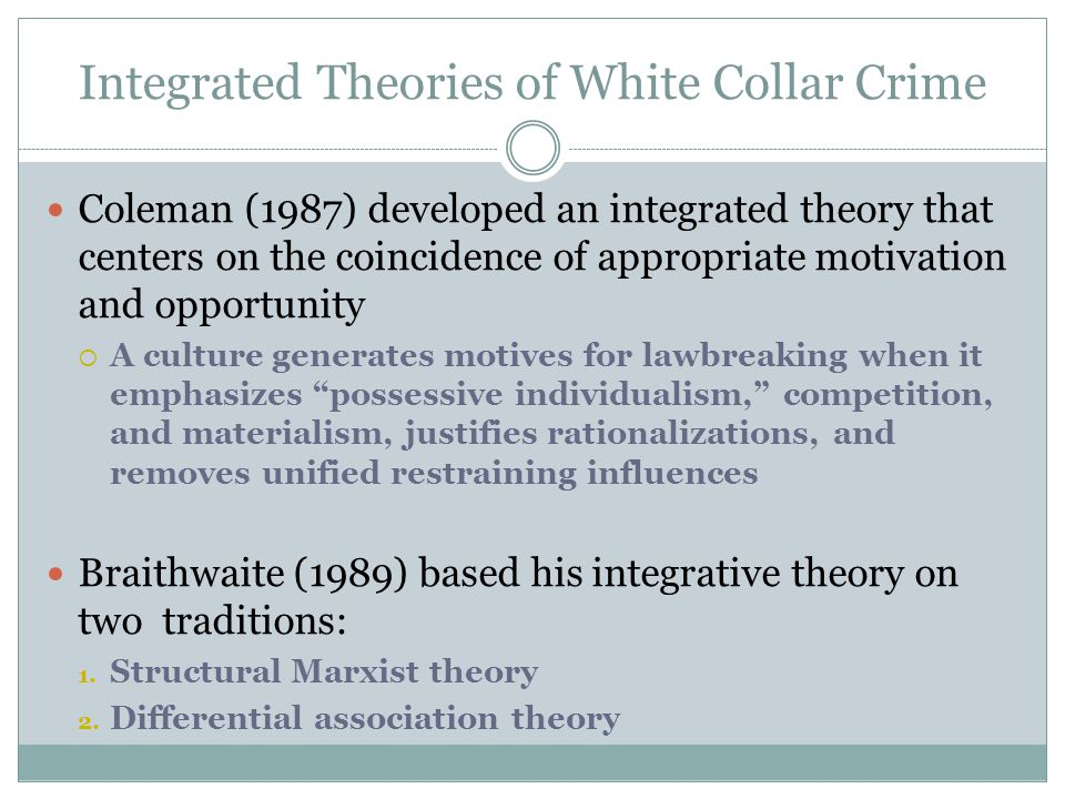 Integrated Theories of White Collar Crime Coleman (1987) developed an integrated theory that centers on the coincidence of appropriate motivation and