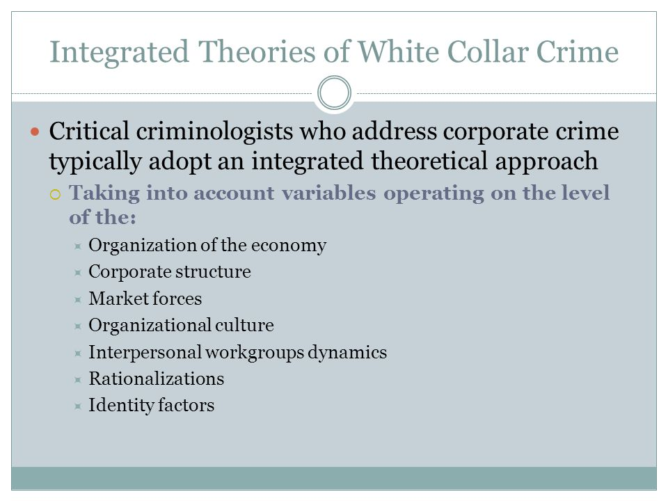 Integrated Theories of White Collar Crime Critical criminologists who address corporate crime typically adopt an integrated theoretical approach  Taking into account variables operating on the level of the:  Organization of the economy  Corporate structure  Market forces  Organizational culture  Interpersonal workgroups dynamics  Rationalizations  Identity factors