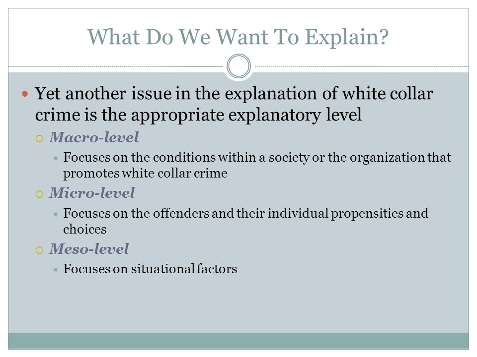 What Do We Want To Explain? Yet another issue in the explanation of white collar crime is the appropriate explanatory level  Macro-level  Focuses on