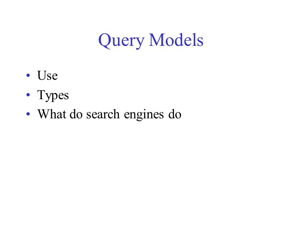 Query Models Use Types What do search engines do