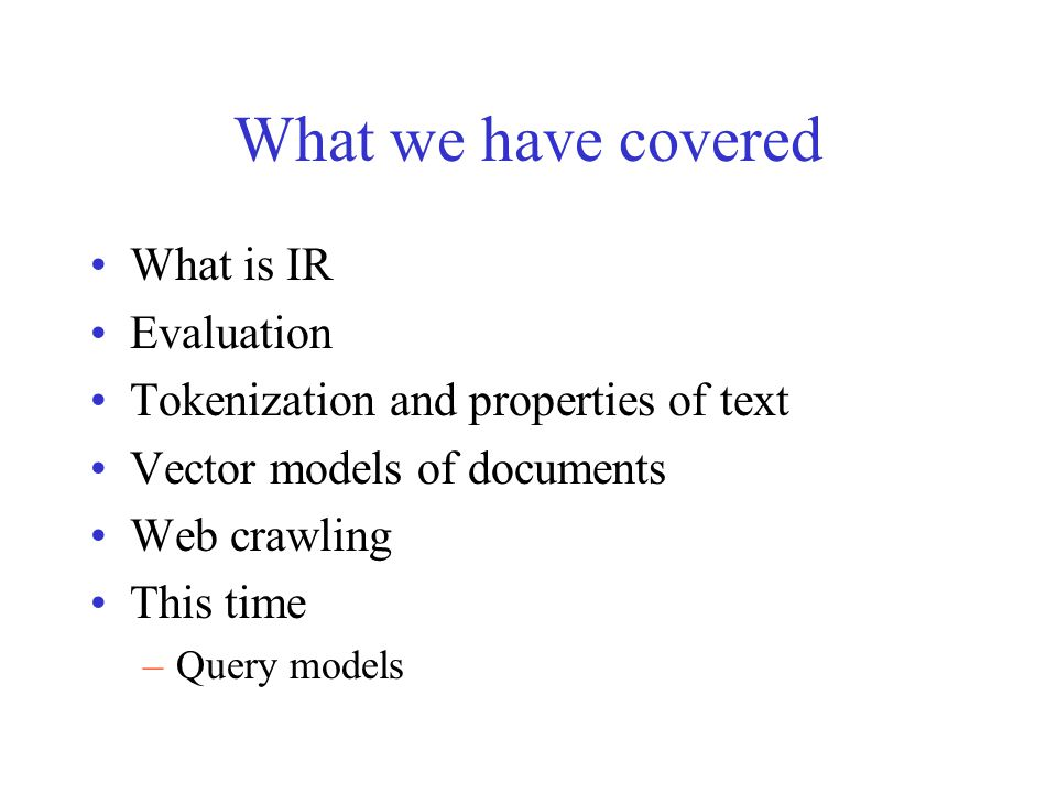 What we have covered What is IR Evaluation Tokenization and properties of text Vector models of documents Web crawling This time –Query models