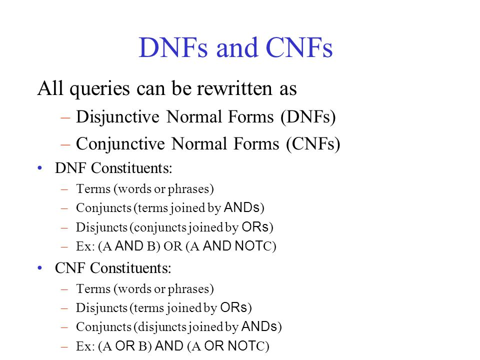 DNFs and CNFs All queries can be rewritten as –Disjunctive Normal Forms (DNFs) –Conjunctive Normal Forms (CNFs) DNF Constituents: –Terms (words or phrases) –Conjuncts (terms joined by ANDs ) –Disjuncts (conjuncts joined by ORs ) –Ex: (A AND B) OR (A AND NOT C) CNF Constituents: –Terms (words or phrases) –Disjuncts (terms joined by ORs ) –Conjuncts (disjuncts joined by ANDs ) –Ex: (A OR B) AND (A OR NOT C)