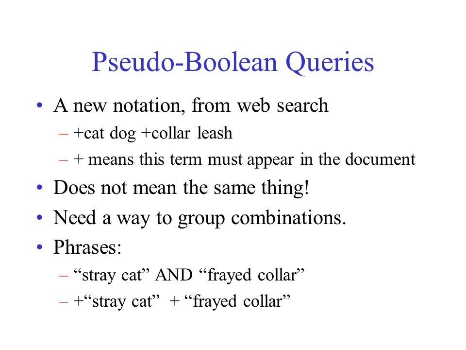 Pseudo-Boolean Queries A new notation, from web search –+cat dog +collar leash –+ means this term must appear in the document Does not mean the same thing.