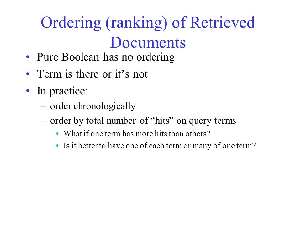 Ordering (ranking) of Retrieved Documents Pure Boolean has no ordering Term is there or it's not In practice: –order chronologically –order by total number of hits on query terms What if one term has more hits than others.
