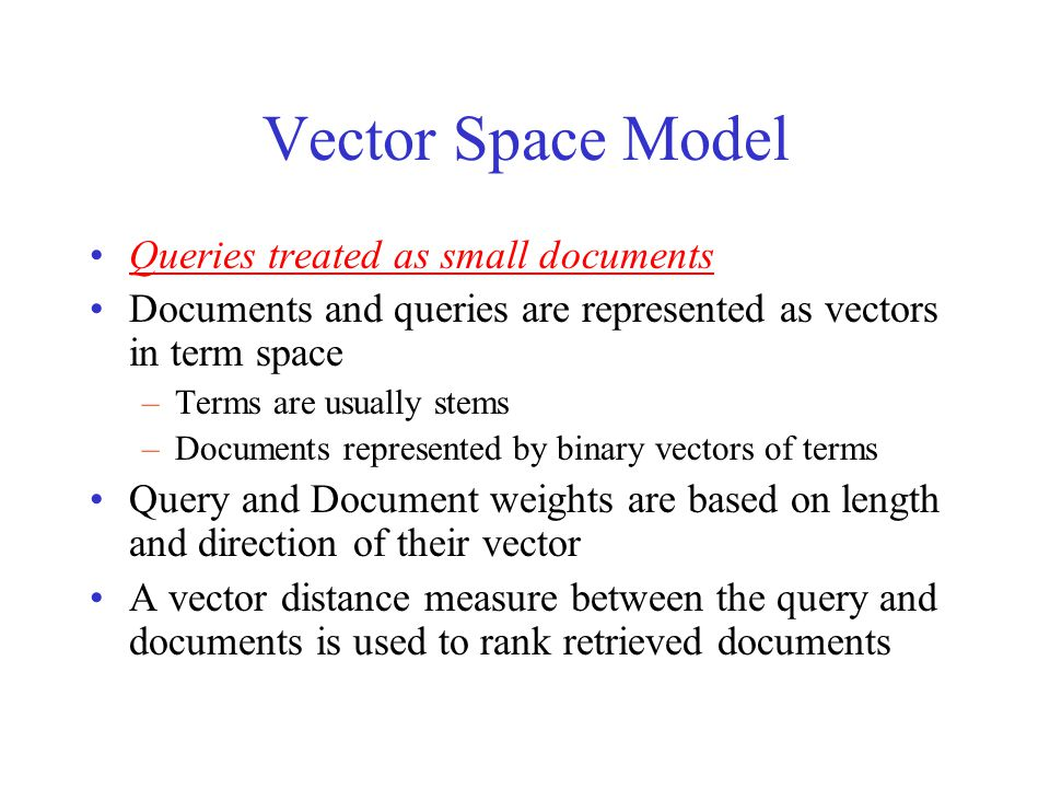 Vector Space Model Queries treated as small documents Documents and queries are represented as vectors in term space –Terms are usually stems –Documents represented by binary vectors of terms Query and Document weights are based on length and direction of their vector A vector distance measure between the query and documents is used to rank retrieved documents