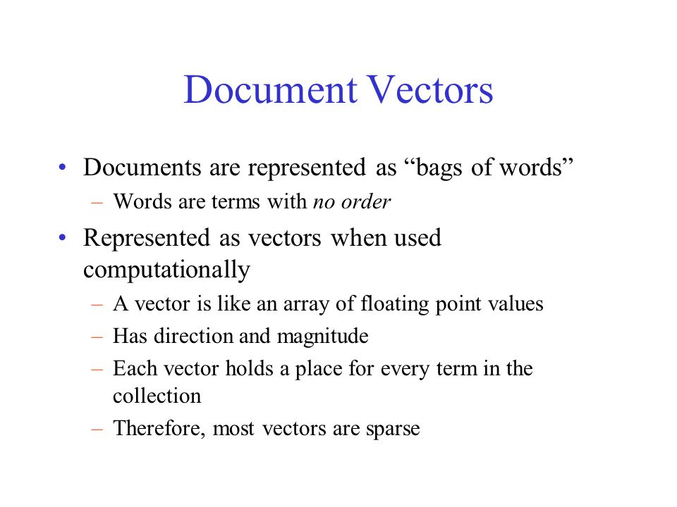 Document Vectors Documents are represented as bags of words –Words are terms with no order Represented as vectors when used computationally –A vector is like an array of floating point values –Has direction and magnitude –Each vector holds a place for every term in the collection –Therefore, most vectors are sparse