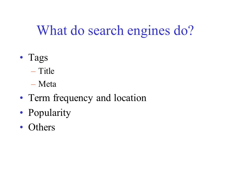 What do search engines do Tags –Title –Meta Term frequency and location Popularity Others