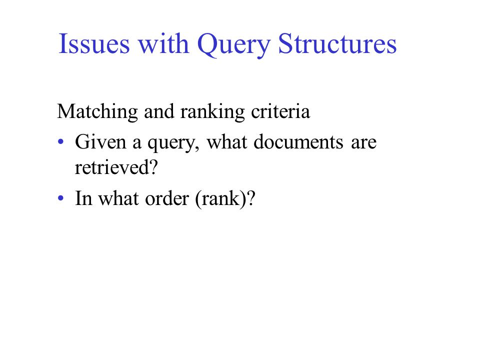 Types of Query Structures Query Models (languages) – most common Boolean Queries Extended-Boolean Queries –Vector space Boolean Vector queries Natural Language Queries Others?