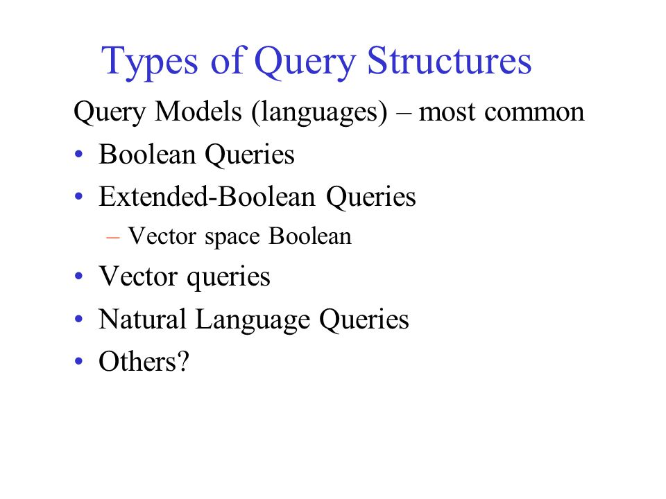 Simple query language: BooleanBoolean –Earliest query model –Terms + Connectors (or operators) –terms words normalized (stemmed) words phrases thesaurus terms –connectors AND OR NOT –Ex: Beethoven AND sonata