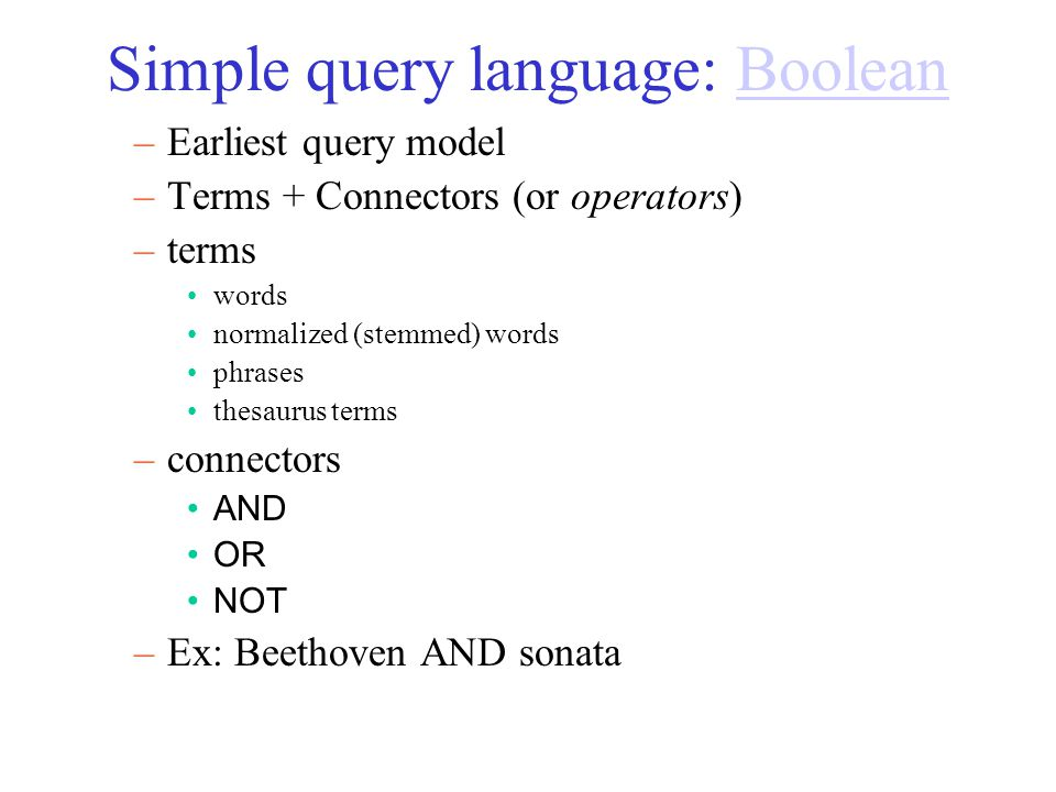 Simple query language: Boolean –Geek-speak –Variations are still used in search engines.