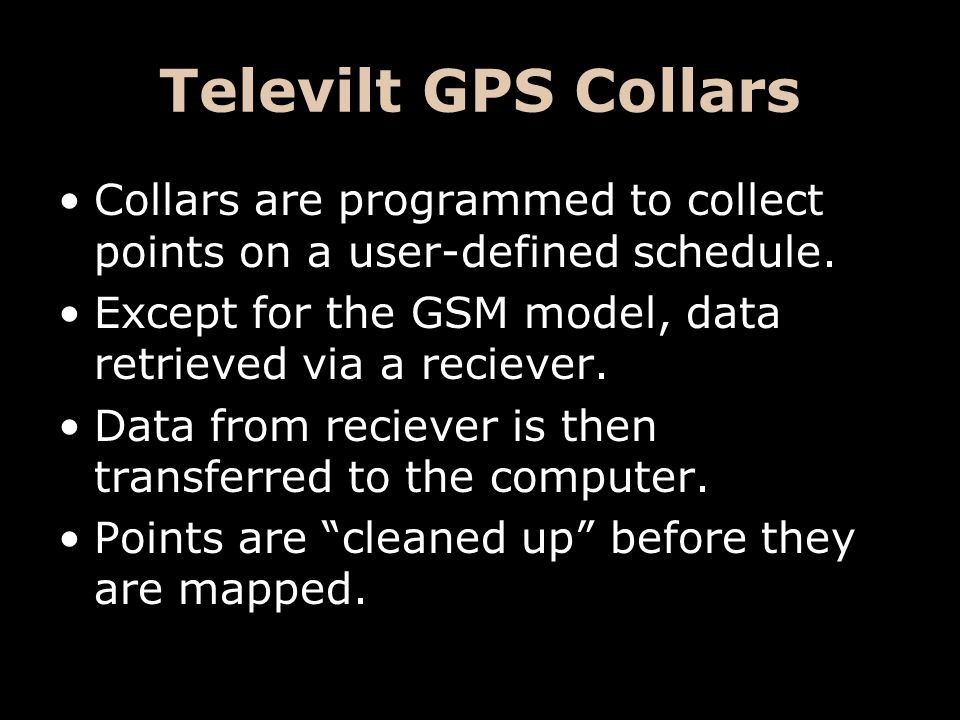 Televilt GPS Collars Collars are programmed to collect points on a user-defined schedule. Except for the GSM model, data retrieved via a reciever. Dat