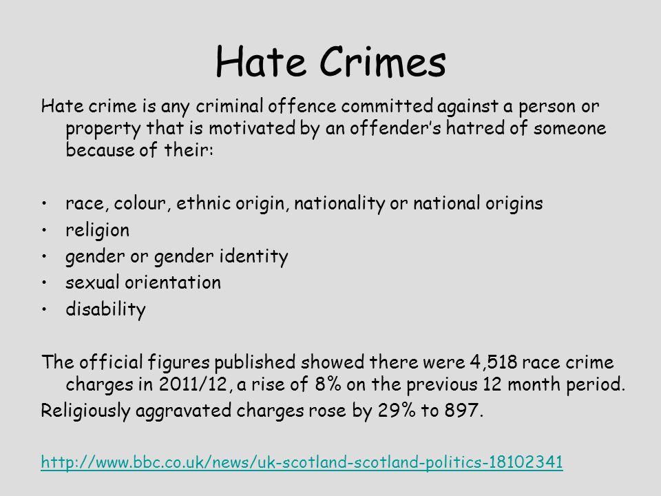 Hate Crimes Hate crime is any criminal offence committed against a person or property that is motivated by an offender's hatred of someone because of