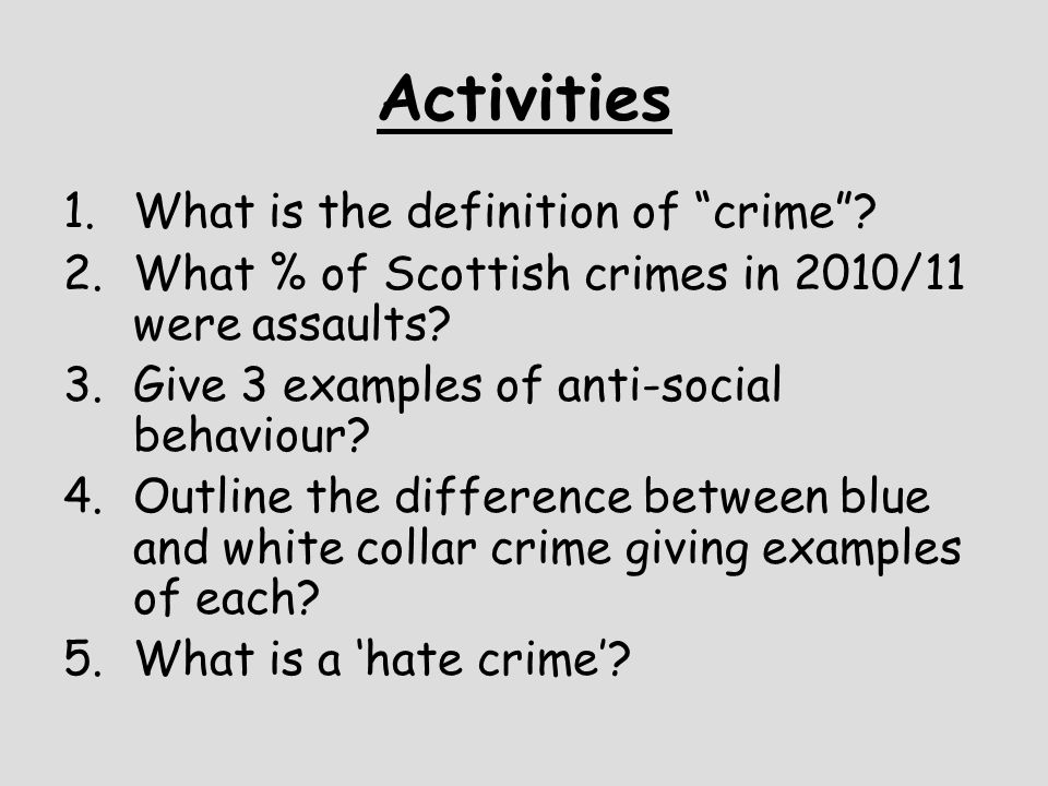 """Activities 1.What is the definition of """"crime""""? 2.What % of Scottish crimes in 2010/11 were assaults? 3.Give 3 examples of anti-social behaviour? 4.Ou"""