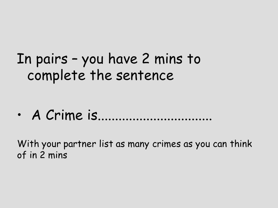 In pairs – you have 2 mins to complete the sentence A Crime is................................. With your partner list as many crimes as you can think