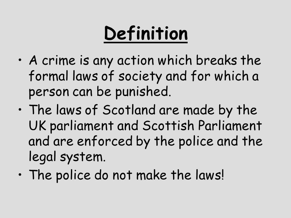 Definition A crime is any action which breaks the formal laws of society and for which a person can be punished. The laws of Scotland are made by the
