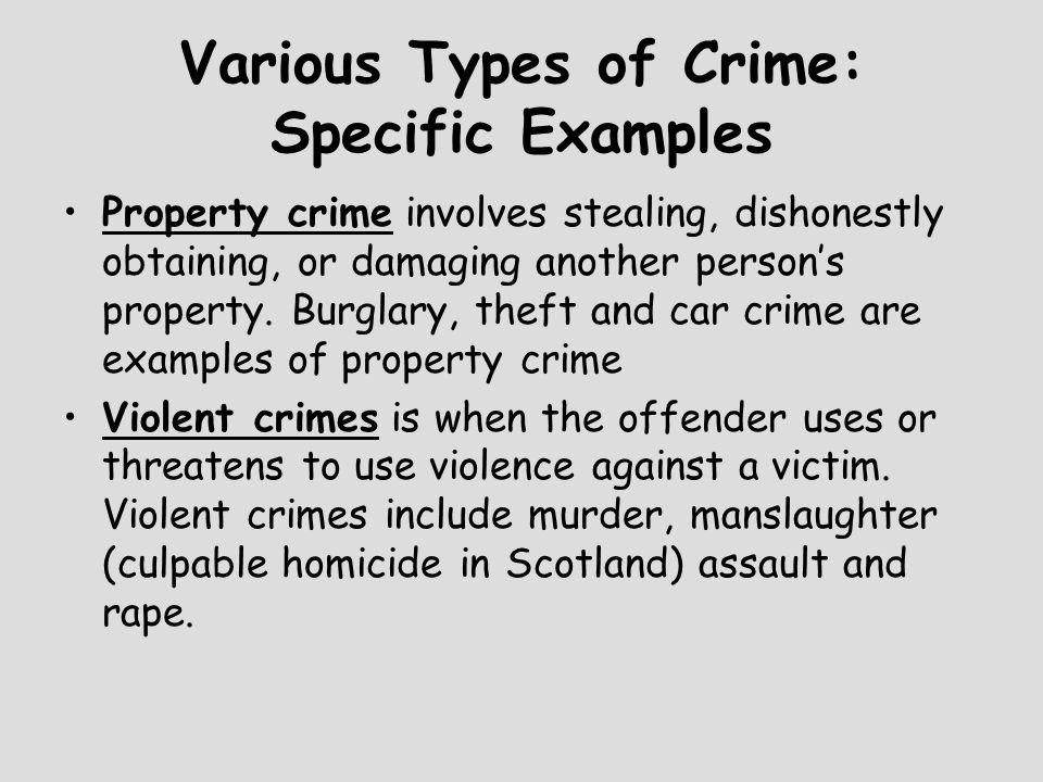 Various Types of Crime: Specific Examples Property crime involves stealing, dishonestly obtaining, or damaging another person's property. Burglary, th