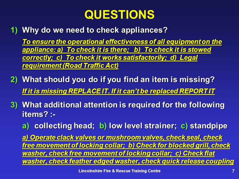 7 Lincolnshire Fire & Rescue Training Centre QUESTIONS 1)Why do we need to check appliances.