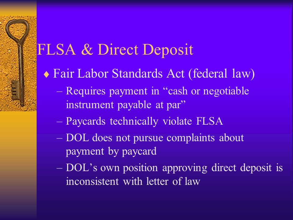  Fair Labor Standards Act (federal law) –Requires payment in cash or negotiable instrument payable at par –Paycards technically violate FLSA –DOL does not pursue complaints about payment by paycard –DOL's own position approving direct deposit is inconsistent with letter of law FLSA & Direct Deposit