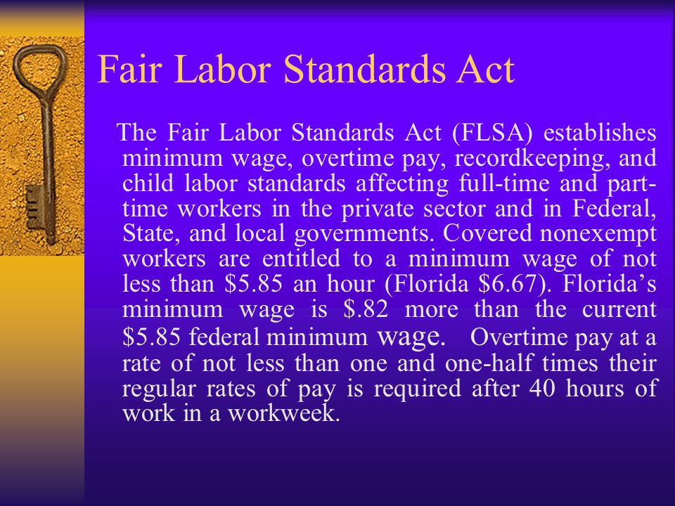 Fair Labor Standards Act The Fair Labor Standards Act (FLSA) establishes minimum wage, overtime pay, recordkeeping, and child labor standards affecting full-time and part- time workers in the private sector and in Federal, State, and local governments.