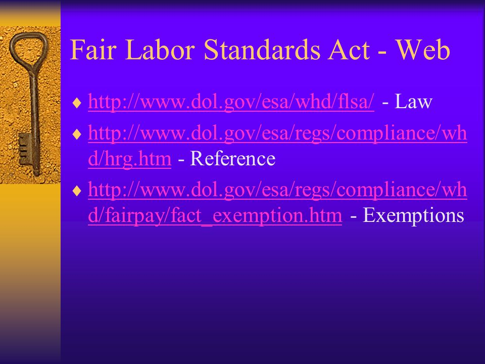 Fair Labor Standards Act - Web  http://www.dol.gov/esa/whd/flsa/ - Law http://www.dol.gov/esa/whd/flsa/  http://www.dol.gov/esa/regs/compliance/wh d/hrg.htm - Reference http://www.dol.gov/esa/regs/compliance/wh d/hrg.htm  http://www.dol.gov/esa/regs/compliance/wh d/fairpay/fact_exemption.htm - Exemptions http://www.dol.gov/esa/regs/compliance/wh d/fairpay/fact_exemption.htm