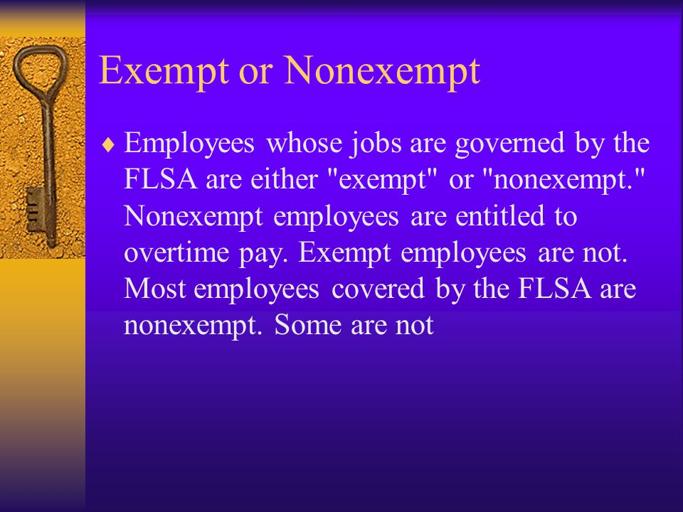 Exempt or Nonexempt  Employees whose jobs are governed by the FLSA are either exempt or nonexempt. Nonexempt employees are entitled to overtime pay.