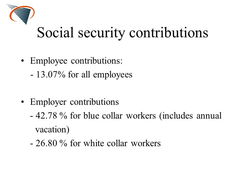 Social security contributions Employee contributions: - 13.07% for all employees Employer contributions - 42.78 % for blue collar workers (includes an