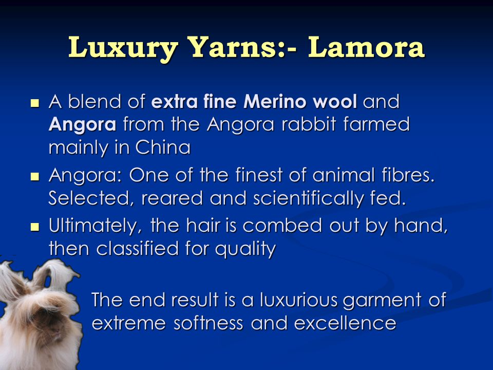 Luxury Yarns:- Lamora A blend of extra fine Merino wool and Angora from the Angora rabbit farmed mainly in China A blend of extra fine Merino wool and