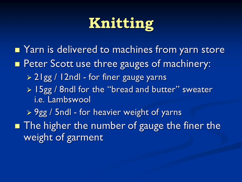 Knitting Yarn is delivered to machines from yarn store Yarn is delivered to machines from yarn store Peter Scott use three gauges of machinery: Peter